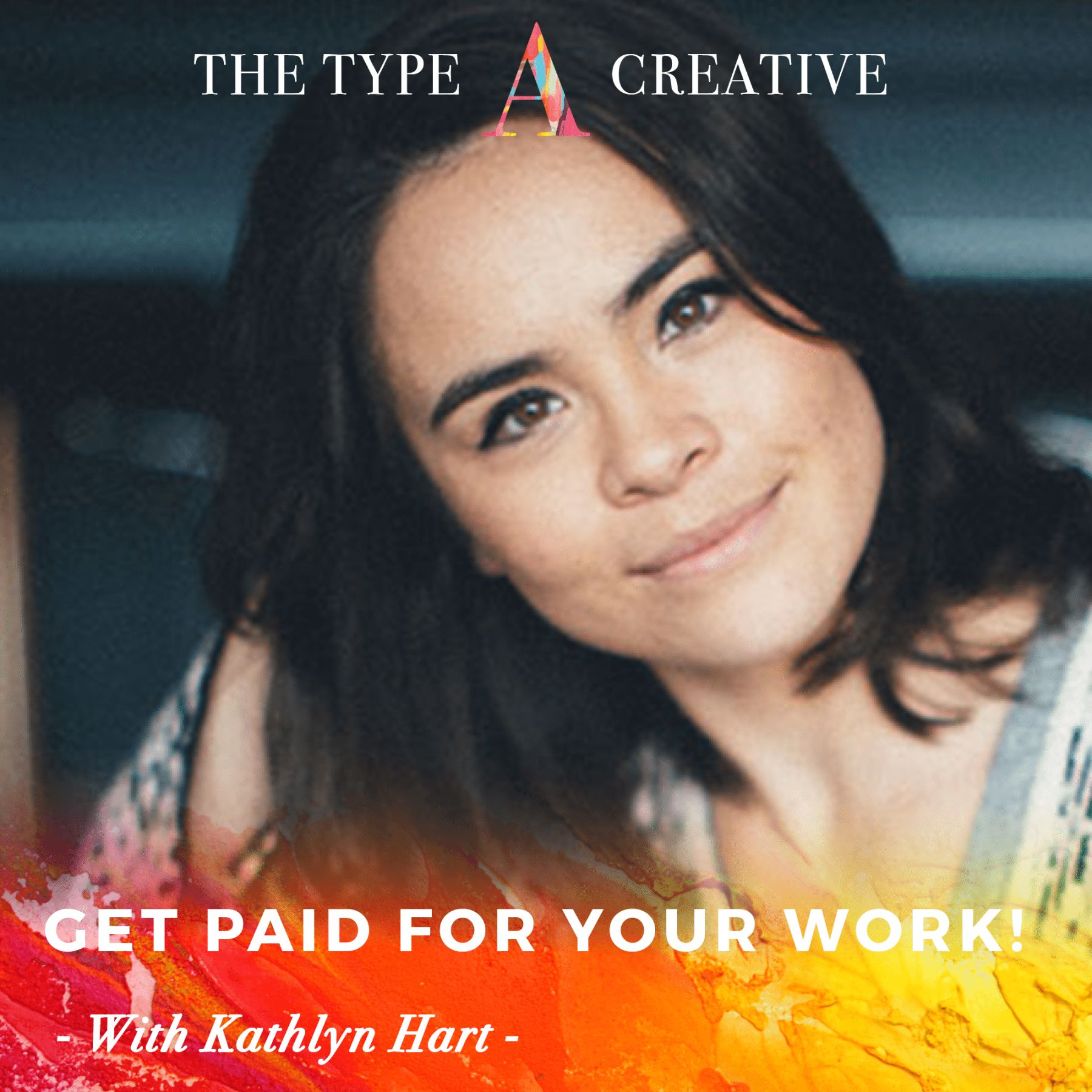 KATHLYN HART – Get Paid for your Work! | Type A Creative Podcast